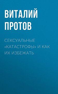 Виталий Протов - Сексуальные «катастрофы» и как их избежать