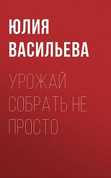 Юлия Васильева - Урожай собрать не просто