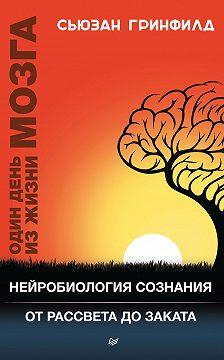 Сьюзан Гринфилд - Один день из жизни мозга. Нейробиология сознания от рассвета до заката