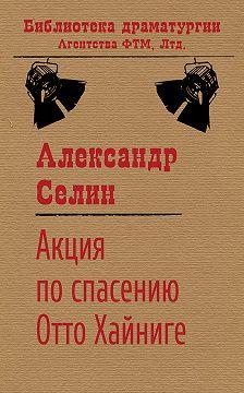 Александр Селин - Акция по спасению известного адвоката Отто Хайниге