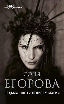 Соня Егорова - Ведьма. По ту сторону магии
