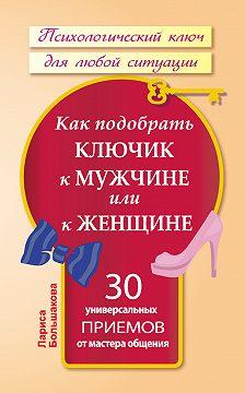 Лариса Большакова - Как подобрать ключик к мужчине или к женщине. 30 универсальных приемов от мастера общения