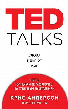 Крис Андерсон - TED TALKS. Слова меняют мир: первое официальное руководство по публичным выступлениям