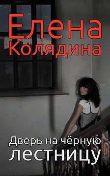 Елена Колядина - Дверь на черную лестницу