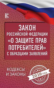 Нормативные правовые акты - Закон Российской Федерации «О защите прав потребителей» с образцами заявлений на 2020 год