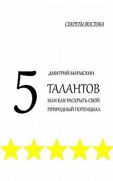 Дмитрий Марыскин - 5талантов, или Как раскрыть свой природный потенциал. Секреты Востока