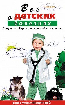 Е. Федорова - Все о детских болезнях. Книга умных родителей
