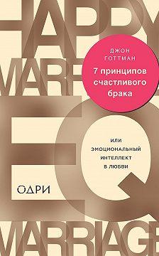 Джон Готтман - 7 принципов счастливого брака, или Эмоциональный интеллект в любви