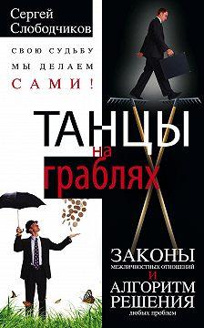 Сергей Слободчиков - Танцы на граблях. Свою судьбу мы делаем сами! Законы межличностных отношений и алгоритм решения любых проблем