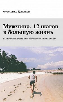 Александр Давыдов - Мужчина. 12 шагов в большую жизнь. Как мужчине начать жить своей собственной жизнью