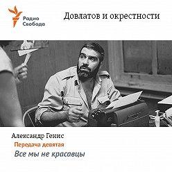 Александр Генис - Довлатов и окрестности. Передача девятая «Все мы не красавцы»