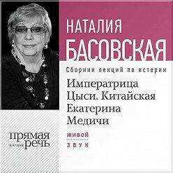 Наталия Басовская - Императрица Цыси. Китайская Екатерина Медичи