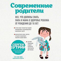 Сергей Бутрий - Современные родители. Все, что должны знать папа и мама о здоровье ребенка от рождения до 10 лет