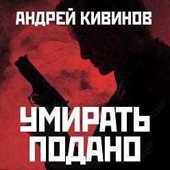 Андрей Кивинов - Умирать подано