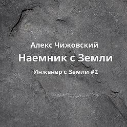 Алекс Чижовский - Наемник с Земли