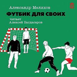 Александр Мелихов - Футбик для своих