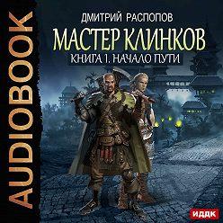 Дмитрий Распопов - Мастер клинков. Начало пути