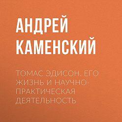 Андрей Каменский - Томас Эдисон. Его жизнь и научно-практическая деятельность