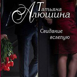 Татьяна Алюшина - Свидание вслепую