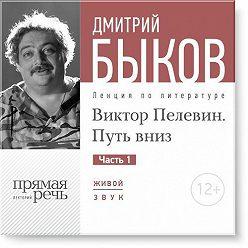 Дмитрий Быков - Лекция «Виктор Пелевин. Путь вниз. часть 1»