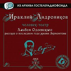 Ираклий Андроников - Альбом Одоевского (рассказ о последнем годе жизни Лермонтова)