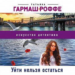Татьяна Гармаш-Роффе - Уйти нельзя остаться