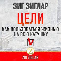 Зиг Зиглар - Цели. Как пользоваться жизнью на всю катушку