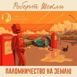 Роберт Шекли - Паломничество на Землю (сборник)