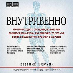 Евгений Илюхин - Внутривенно. Что происходит с сосудами, по которым движется ваша кровь, как вылечить то, что уже болит, и не допустить проблем в будущем