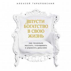 Алексей Тараповский - Впусти богатство в свою жизнь. Как гениально мыслить, планировать и управлять деньгами