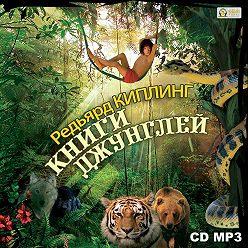 Редьярд Киплинг - Книги джунглей. Маугли, Каа, Багира, Шерхан, Акела и все их друзья.