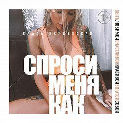 Влада Якушевская - Спроси меня как. Быть любимой, счастливой, красивой, богатой собой