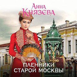 Анна Князева - Пленники старой Москвы