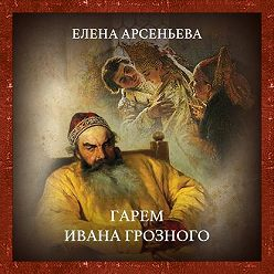Елена Арсеньева - Гарем Ивана Грозного