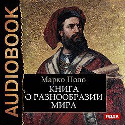 Марко Поло - Книга о разнообразии мира