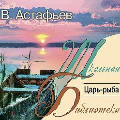 Виктор Астафьев - Царь-рыба
