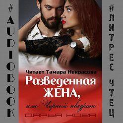 Дарья Кова - Разведенная жена, или Черный квадрат