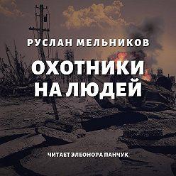 Руслан Мельников - Охотники на людей