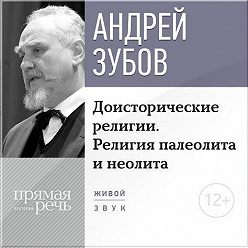 Андрей Зубов - Лекция «Доисторические религии. Религия палеолита и неолита»