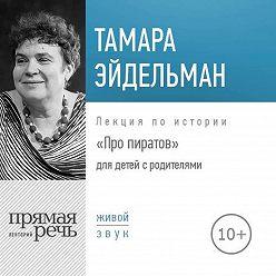 Тамара Эйдельман - Лекция «Про пиратов»