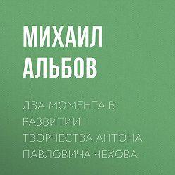 Михаил Альбов - Два момента в развитии творчества Антона Павловича Чехова