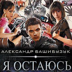 Александр Башибузук - Я остаюсь
