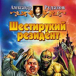 Александр Рудазов - Шестирукий резидент