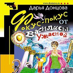 Дарья Донцова - Фокус-покус от Василисы Ужасной