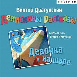 Виктор Драгунский - Денискины рассказы. Девочка на шаре (сборник)