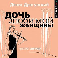 Денис Драгунский - Дочь любимой женщины