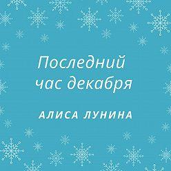 Алиса Лунина - Последний час декабря