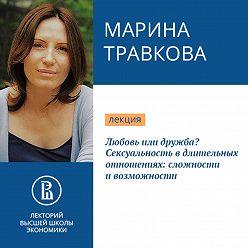 Марина Травкова - Любовь или дружба? Сексуальность в длительных отношениях: сложности и возможности