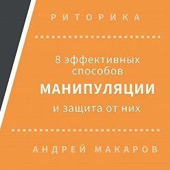 Андрей Макаров - 8 эффективных способов манипуляции людьми и защита от них
