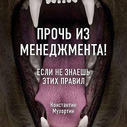 Константин Мухортин - Прочь из менеджмента! Если не знаешь этих правил